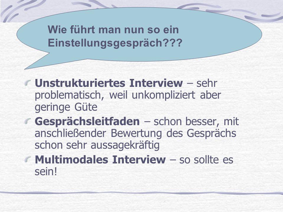 Unstrukturiertes Interview – sehr problematisch, weil unkompliziert aber geringe Güte Gesprächsleitfaden – schon besser, mit anschließender Bewertung