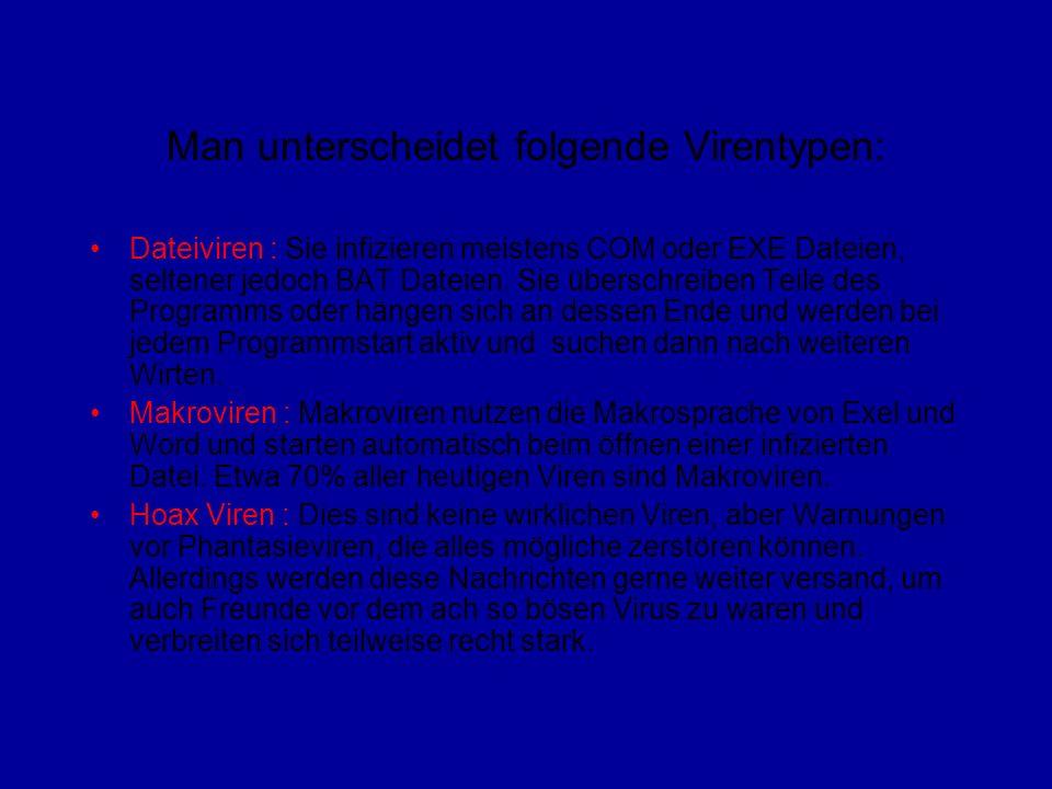 Man unterscheidet folgende Virentypen: Dateiviren : Sie infizieren meistens COM oder EXE Dateien, seltener jedoch BAT Dateien.