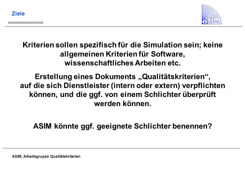 ASIM, Arbeitsgruppe Qualitätskriterien Ziele Kriterien sollen spezifisch für die Simulation sein; keine allgemeinen Kriterien für Software, wissenscha