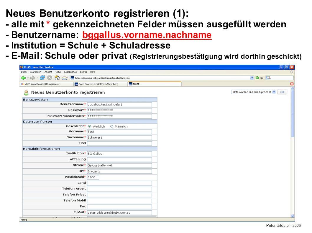 Peter Bildstein 2006 Neues Benutzerkonto registrieren (1): - alle mit * gekennzeichneten Felder müssen ausgefüllt werden - Benutzername: bggallus.vorname.nachname - Institution = Schule + Schuladresse - E-Mail: Schule oder privat (Registrierungsbestätigung wird dorthin geschickt)