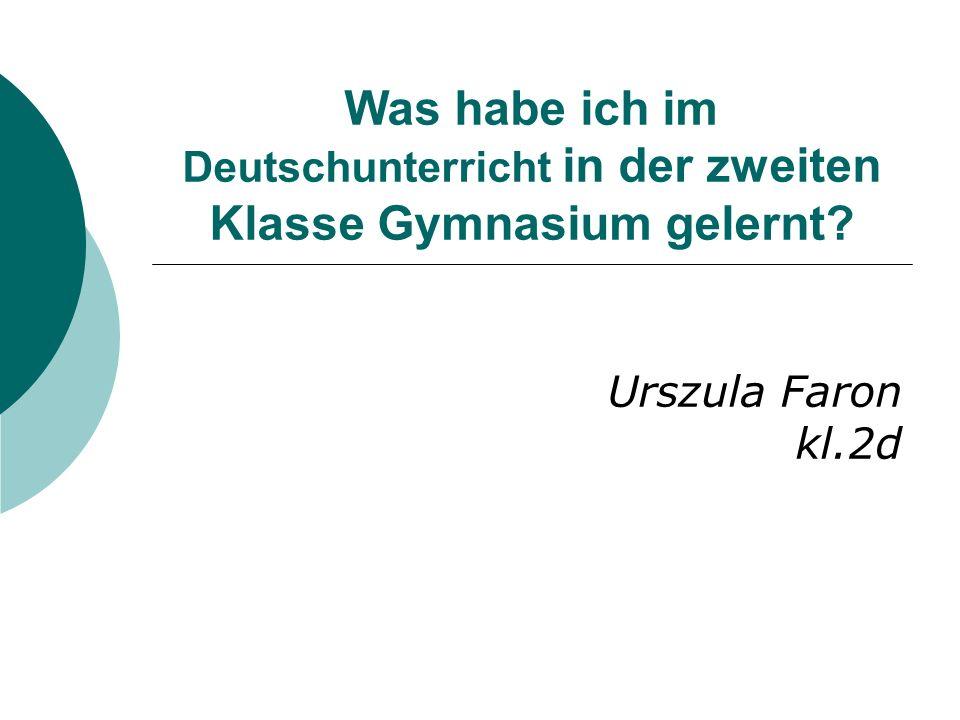 Was habe ich im Deutschunterricht in der zweiten Klasse Gymnasium gelernt? Urszula Faron kl.2d