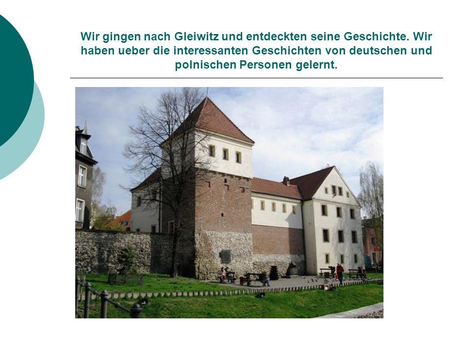 Wir gingen nach Gleiwitz und entdeckten seine Geschichte. Wir haben ueber die interessanten Geschichten von deutschen und polnischen Personen gelernt.