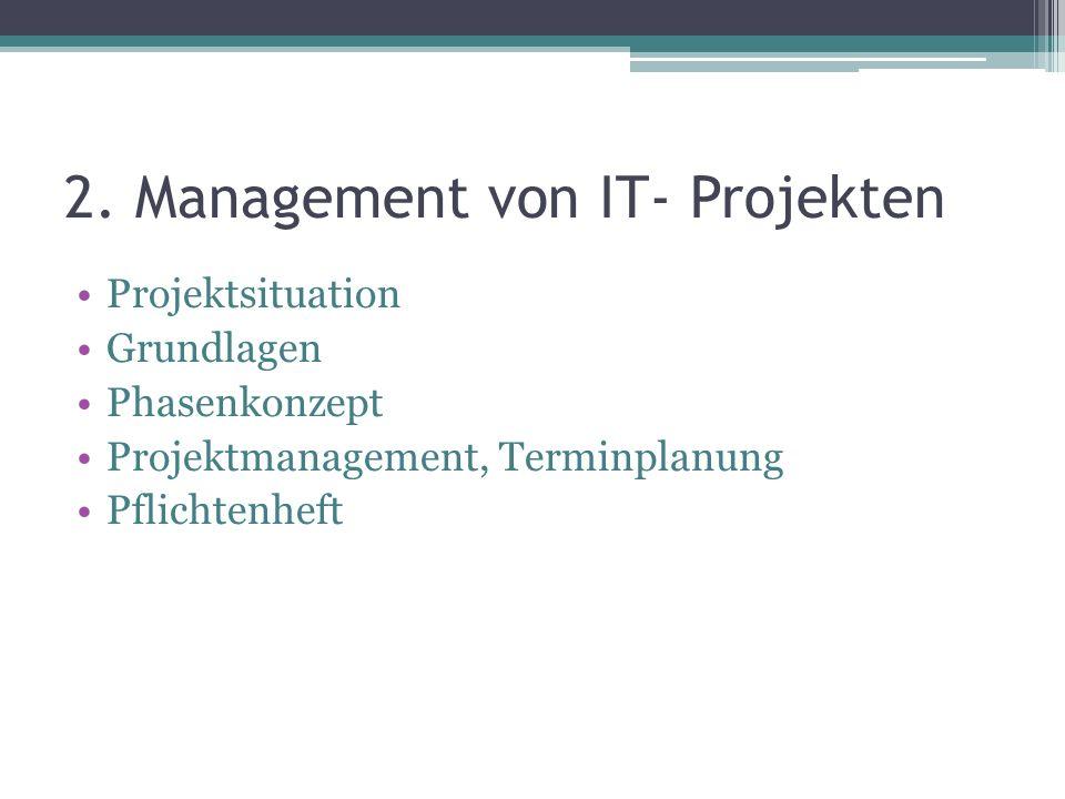 2. Management von IT- Projekten Projektsituation Grundlagen Phasenkonzept Projektmanagement, Terminplanung Pflichtenheft