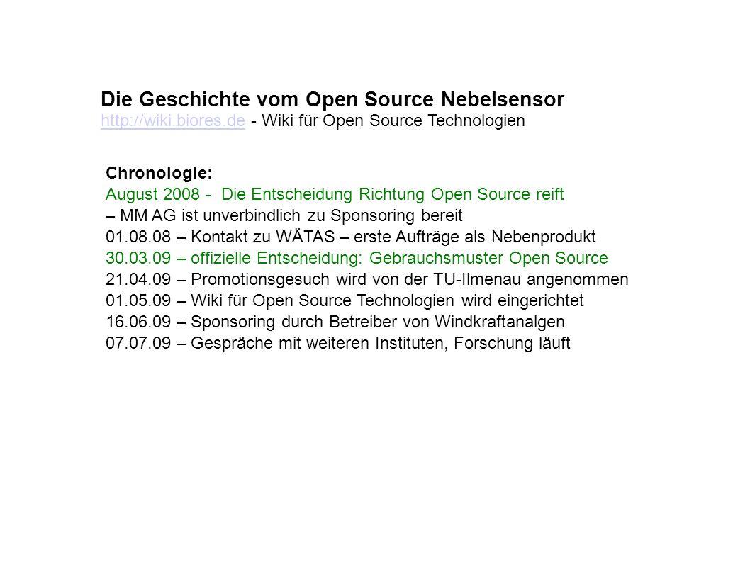 Die Geschichte vom Open Source Nebelsensor Chronologie: August 2008 - Die Entscheidung Richtung Open Source reift – MM AG ist unverbindlich zu Sponsoring bereit 01.08.08 – Kontakt zu WÄTAS – erste Aufträge als Nebenprodukt 30.03.09 – offizielle Entscheidung: Gebrauchsmuster Open Source 21.04.09 – Promotionsgesuch wird von der TU-Ilmenau angenommen 01.05.09 – Wiki für Open Source Technologien wird eingerichtet 16.06.09 – Sponsoring durch Betreiber von Windkraftanalgen 07.07.09 – Gespräche mit weiteren Instituten, Forschung läuft http://wiki.biores.dehttp://wiki.biores.de - Wiki für Open Source Technologien