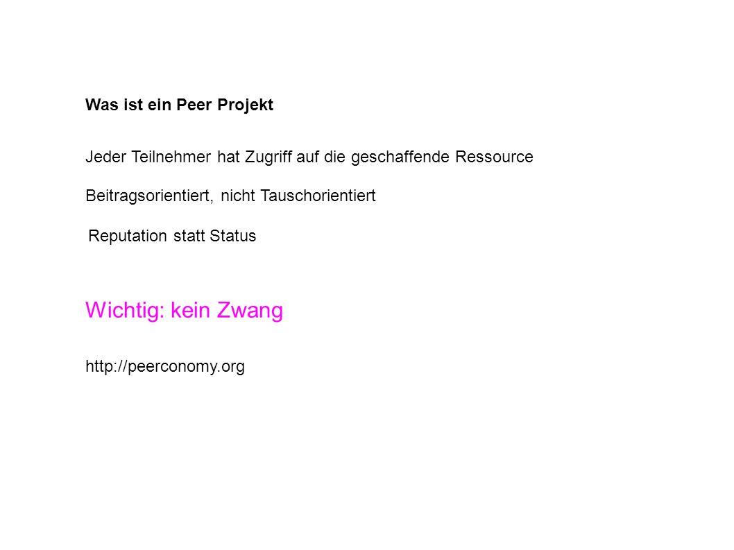 Was ist ein Peer Projekt Jeder Teilnehmer hat Zugriff auf die geschaffende Ressource Beitragsorientiert, nicht Tauschorientiert http://peerconomy.org Reputation statt Status Wichtig: kein Zwang