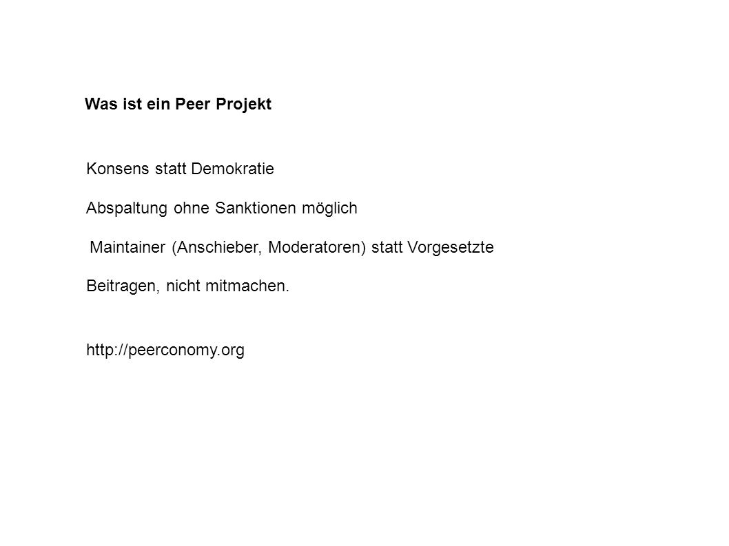 Was ist ein Peer Projekt Maintainer (Anschieber, Moderatoren) statt Vorgesetzte http://peerconomy.org Konsens statt Demokratie Abspaltung ohne Sanktionen möglich Beitragen, nicht mitmachen.