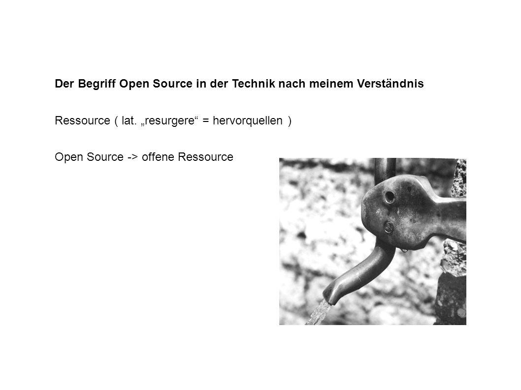 Open Source -> offene Ressource Der Begriff Open Source in der Technik nach meinem Verständnis Ressource ( lat.