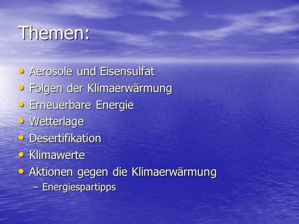 Themen: Aerosole und Eisensulfat Aerosole und Eisensulfat Folgen der Klimaerwärmung Folgen der Klimaerwärmung Erneuerbare Energie Erneuerbare Energie Wetterlage Wetterlage Desertifikation Desertifikation Klimawerte Klimawerte Aktionen gegen die Klimaerwärmung Aktionen gegen die Klimaerwärmung –Energiespartipps
