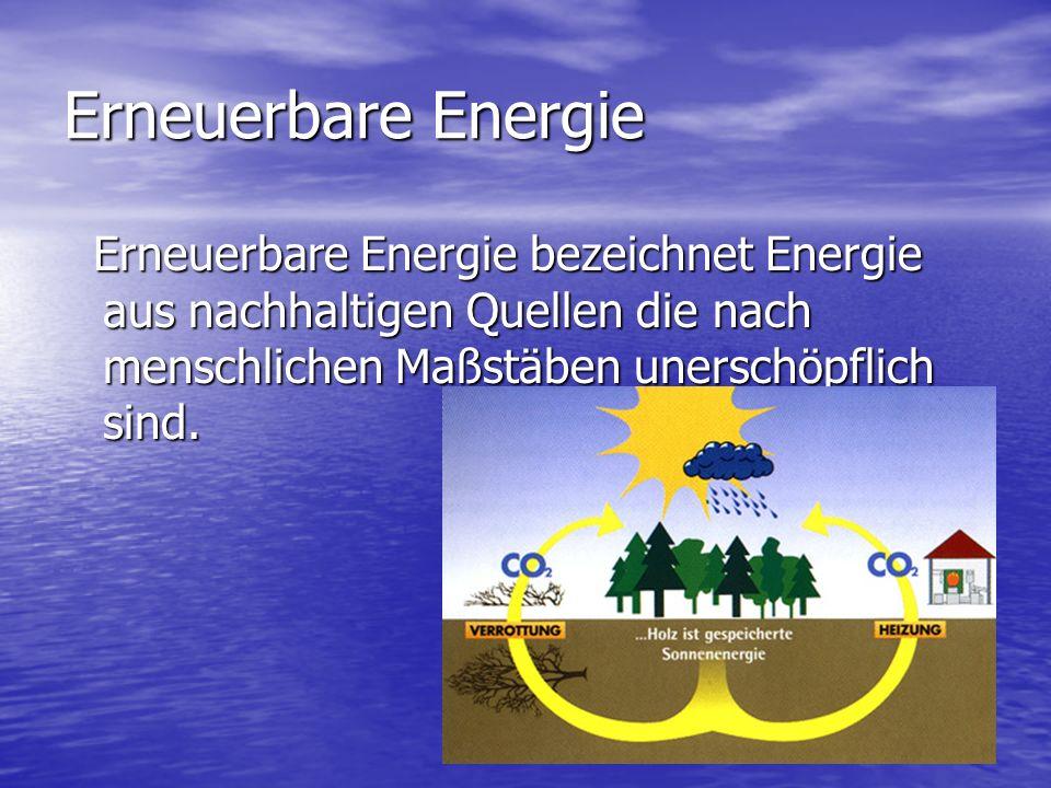 Erneuerbare Energie Erneuerbare Energie bezeichnet Energie aus nachhaltigen Quellen die nach menschlichen Maßstäben unerschöpflich sind. Erneuerbare E