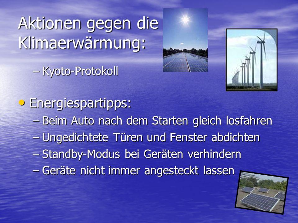 Aktionen gegen die Klimaerwärmung: –Kyoto-Protokoll Energiespartipps: Energiespartipps: –Beim Auto nach dem Starten gleich losfahren –Ungedichtete Türen und Fenster abdichten –Standby-Modus bei Geräten verhindern –Geräte nicht immer angesteckt lassen