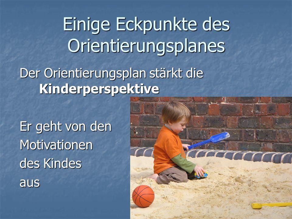 Einige Eckpunkte des Orientierungsplanes Der Orientierungsplan stärkt die Kinderperspektive Er geht von den Motivationen des Kindes aus