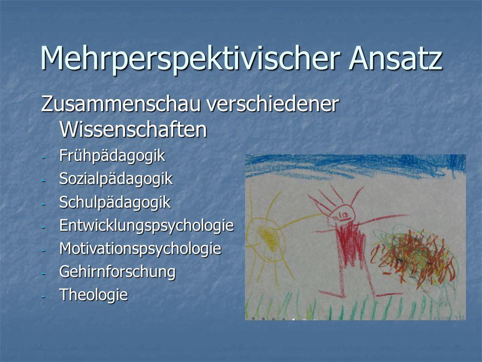 Mehrperspektivischer Ansatz Zusammenschau verschiedener Wissenschaften - Frühpädagogik - Sozialpädagogik - Schulpädagogik - Entwicklungspsychologie - Motivationspsychologie - Gehirnforschung - Theologie