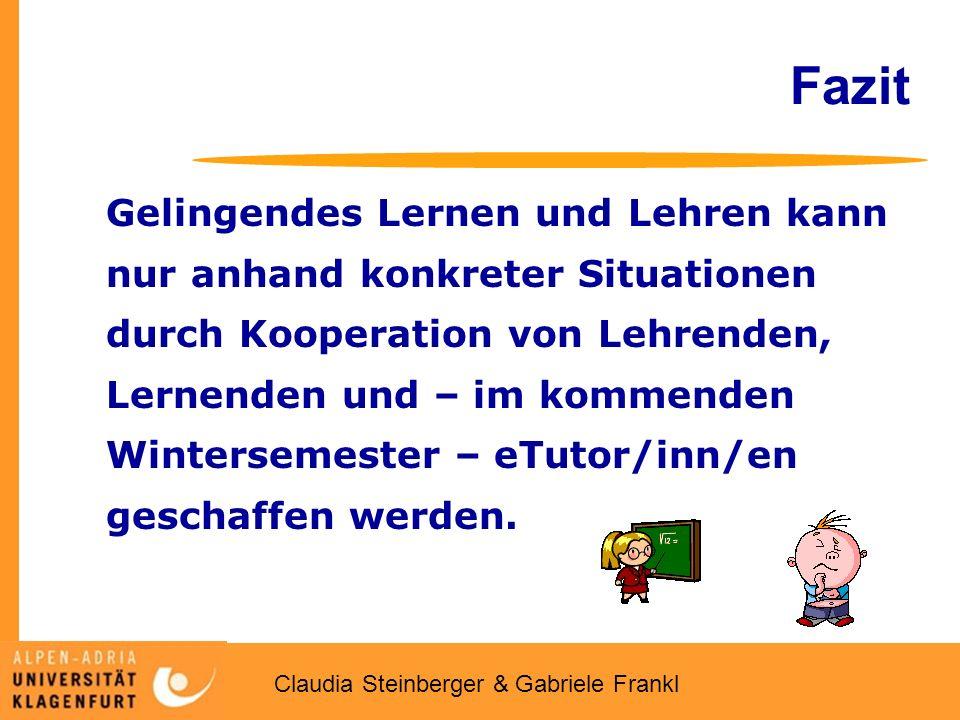Claudia Steinberger & Gabriele Frankl Fazit Gelingendes Lernen und Lehren kann nur anhand konkreter Situationen durch Kooperation von Lehrenden, Lernenden und – im kommenden Wintersemester – eTutor/inn/en geschaffen werden.