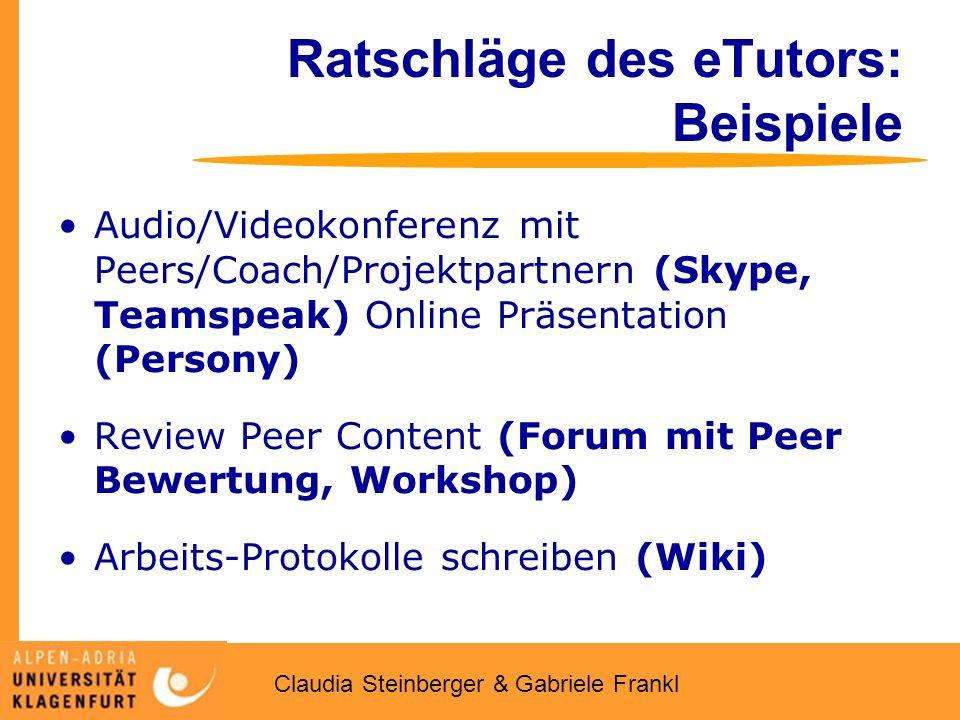 Claudia Steinberger & Gabriele Frankl Ratschläge des eTutors: Beispiele Audio/Videokonferenz mit Peers/Coach/Projektpartnern (Skype, Teamspeak) Online Präsentation (Persony) Review Peer Content (Forum mit Peer Bewertung, Workshop) Arbeits-Protokolle schreiben (Wiki)