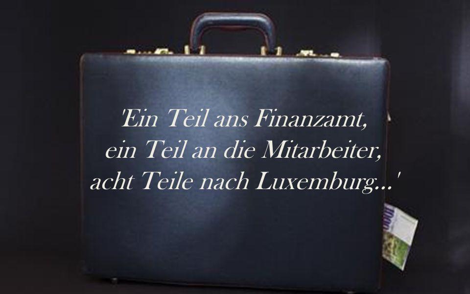 'Ein Teil ans Finanzamt, ein Teil an die Mitarbeiter, acht Teile nach Luxemburg...'
