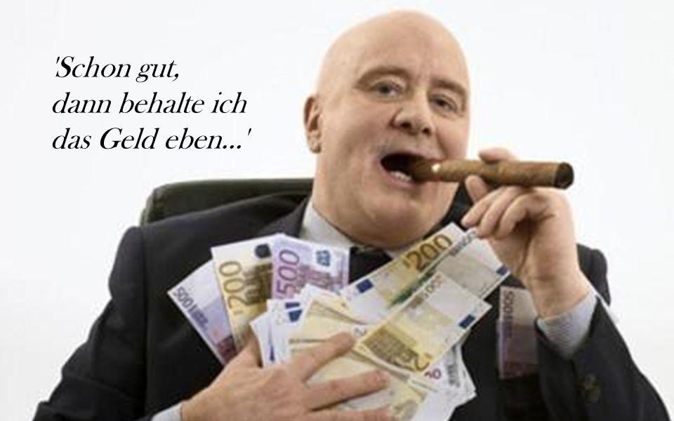 'Schon gut, dann behalte ich das Geld eben...'