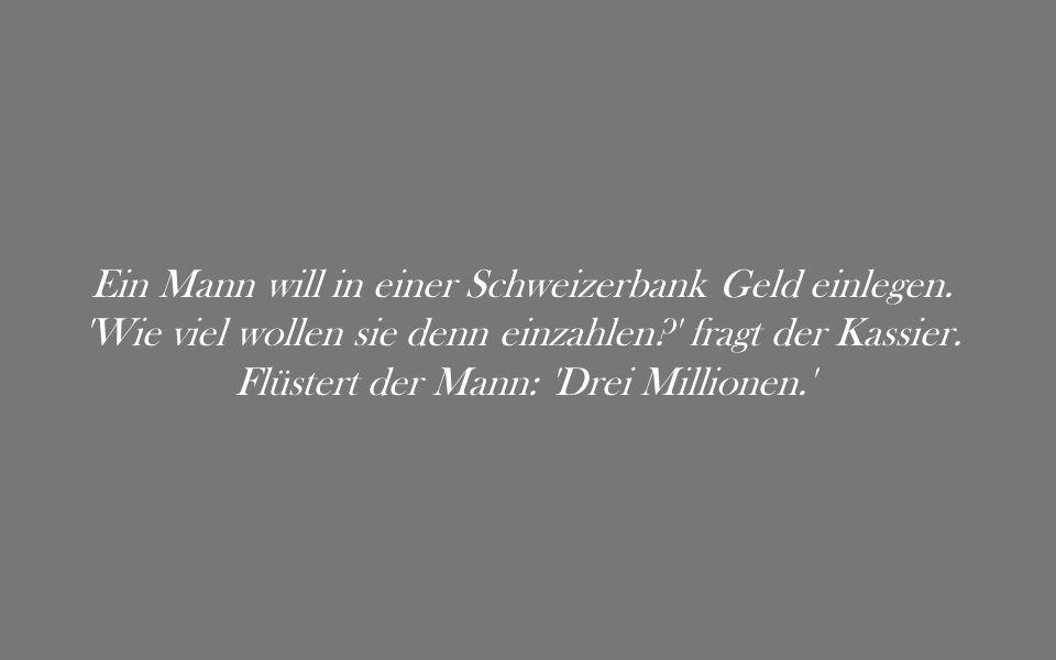 Ein Mann will in einer Schweizerbank Geld einlegen. 'Wie viel wollen sie denn einzahlen?' fragt der Kassier. Flüstert der Mann: 'Drei Millionen.'