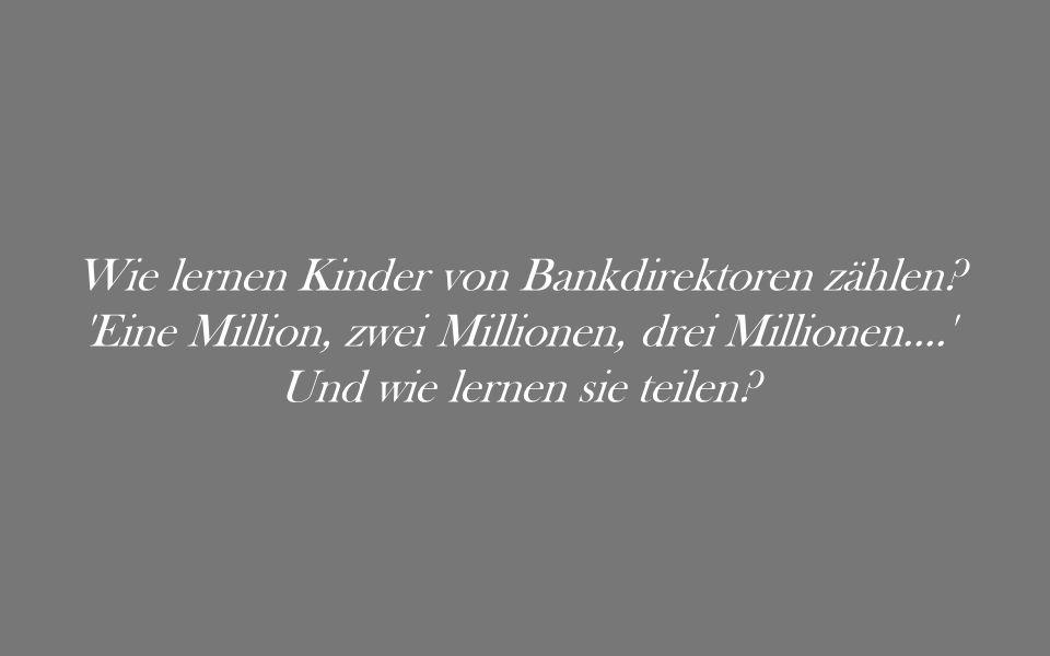 Wie lernen Kinder von Bankdirektoren zählen? 'Eine Million, zwei Millionen, drei Millionen....' Und wie lernen sie teilen?