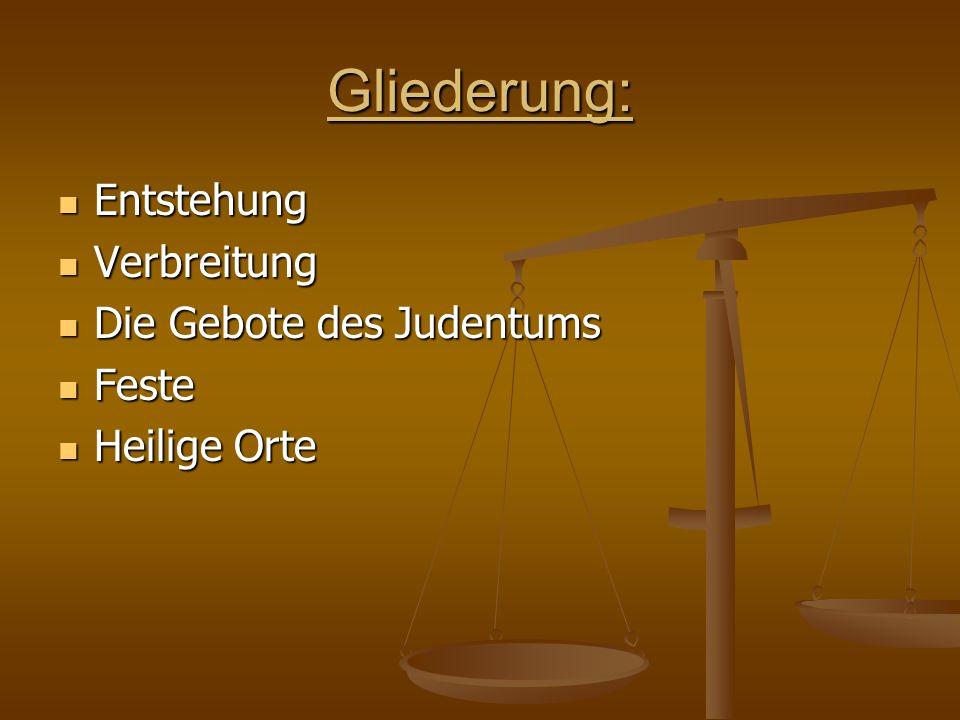 Gliederung: Entstehung Entstehung Verbreitung Verbreitung Die Gebote des Judentums Die Gebote des Judentums Feste Feste Heilige Orte Heilige Orte