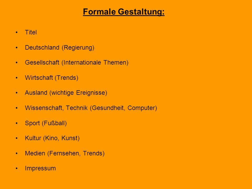 Titel Deutschland (Regierung) Gesellschaft (Internationale Themen) Wirtschaft (Trends) Ausland (wichtige Ereignisse) Wissenschaft, Technik (Gesundheit, Computer) Sport (Fußball) Kultur (Kino, Kunst) Medien (Fernsehen, Trends) Impressum Formale Gestaltung: