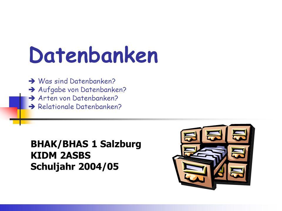 Datenbanken  Was sind Datenbanken?  Aufgabe von Datenbanken?  Arten von Datenbanken?  Relationale Datenbanken? BHAK/BHAS 1 Salzburg KIDM 2ASBS Sch