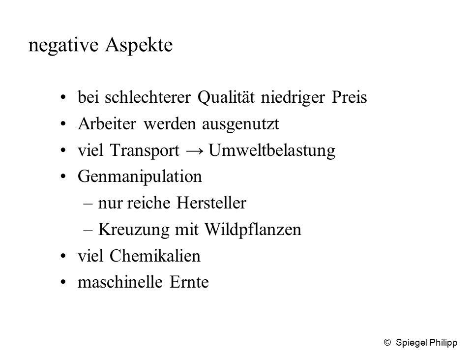 © Spiegel Philipp negative Aspekte bei schlechterer Qualität niedriger Preis Arbeiter werden ausgenutzt viel Transport → Umweltbelastung Genmanipulati