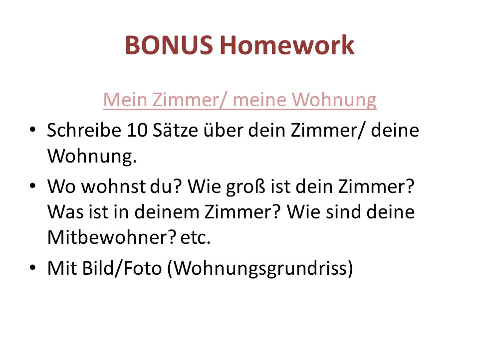 BONUS Homework Mein Zimmer/ meine Wohnung Schreibe 10 Sätze über dein Zimmer/ deine Wohnung. Wo wohnst du? Wie groß ist dein Zimmer? Was ist in deinem