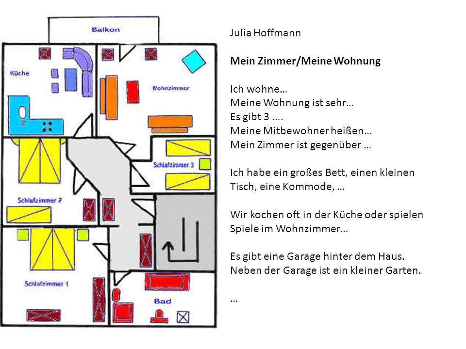 Julia Hoffmann Mein Zimmer/Meine Wohnung Ich wohne… Meine Wohnung ist sehr… Es gibt 3 …. Meine Mitbewohner heißen… Mein Zimmer ist gegenüber … Ich hab