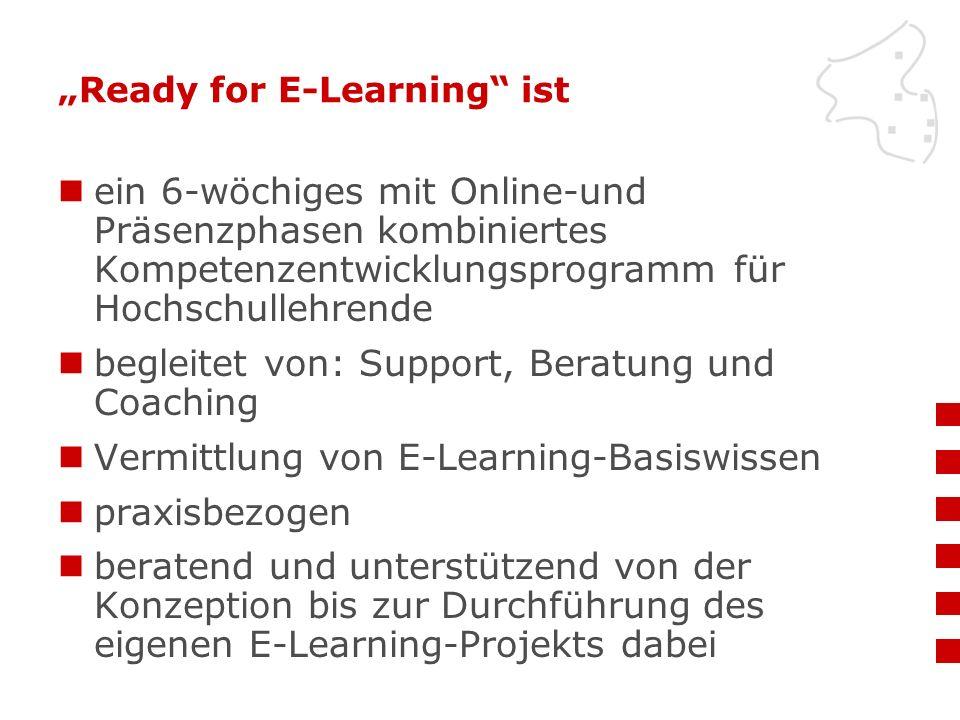 """""""Ready for E-Learning ist ein 6-wöchiges mit Online-und Präsenzphasen kombiniertes Kompetenzentwicklungsprogramm für Hochschullehrende begleitet von: Support, Beratung und Coaching Vermittlung von E-Learning-Basiswissen praxisbezogen beratend und unterstützend von der Konzeption bis zur Durchführung des eigenen E-Learning-Projekts dabei"""