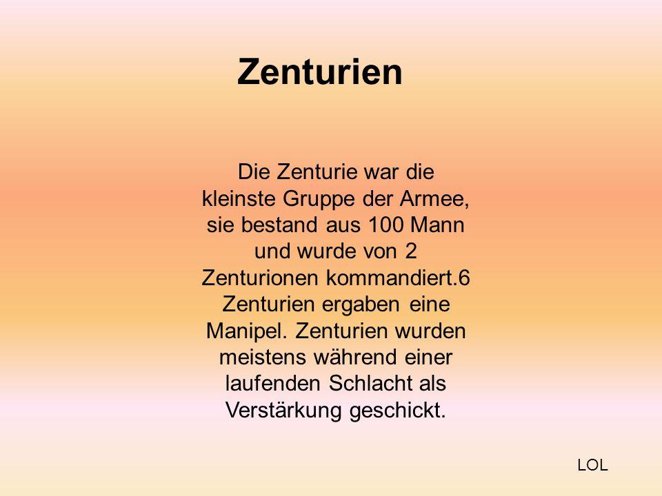 Zenturien Die Zenturie war die kleinste Gruppe der Armee, sie bestand aus 100 Mann und wurde von 2 Zenturionen kommandiert.6 Zenturien ergaben eine Manipel.
