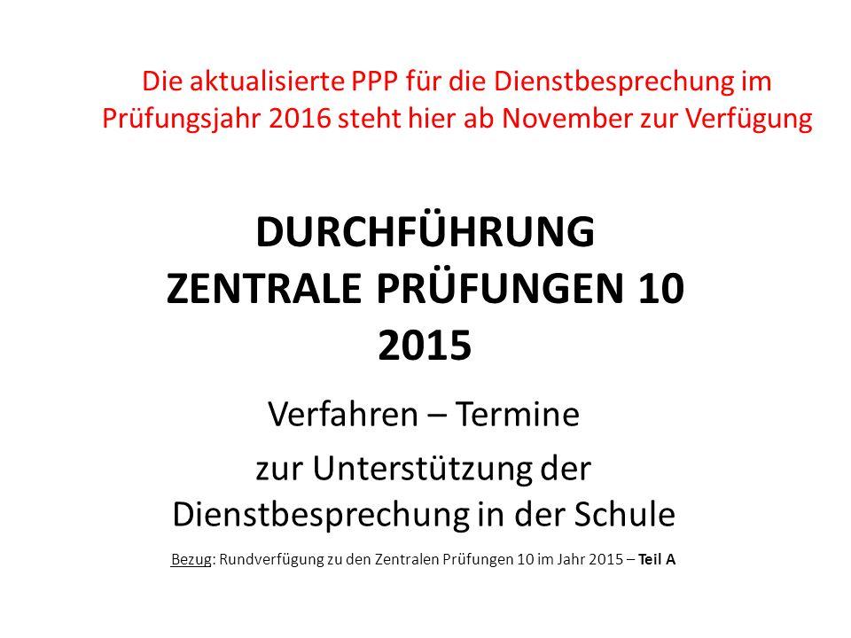 DURCHFÜHRUNG ZENTRALE PRÜFUNGEN 10 2015 Verfahren – Termine zur Unterstützung der Dienstbesprechung in der Schule Bezug: Rundverfügung zu den Zentrale