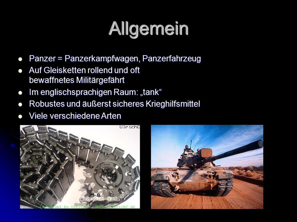 Typen + Einsatz Einige wichtige Panzerarten: Artilleriepanzer (Artelleriegeschütze wie Mörser und Haubitze) Artilleriepanzer (Artelleriegeschütze wie Mörser und Haubitze) Bergepanzer (Bergung anderer Panzer) Bergepanzer (Bergung anderer Panzer) Infanteriepanzer (Nahkampf) Infanteriepanzer (Nahkampf) Jagdpanzer (Feindliche Panzer) Jagdpanzer (Feindliche Panzer) Es gibt die verschiedensten Panzertypen, jeder hat seine Vorteile… Hohe Beweglichkeit in Geländen … Hohe Beweglichkeit in Geländen … Bestimmten Schutz Bestimmten Schutz Platz für Munition/Truppen Platz für Munition/Truppen Umfangreiche Sensorik für Aufklärung Umfangreiche Sensorik für Aufklärung …