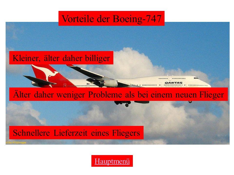Vorteile der Boeing-747 Kleiner, älter daher billiger Älter daher weniger Probleme als bei einem neuen Flieger Schnellere Lieferzeit eines Fliegers Hauptmenü