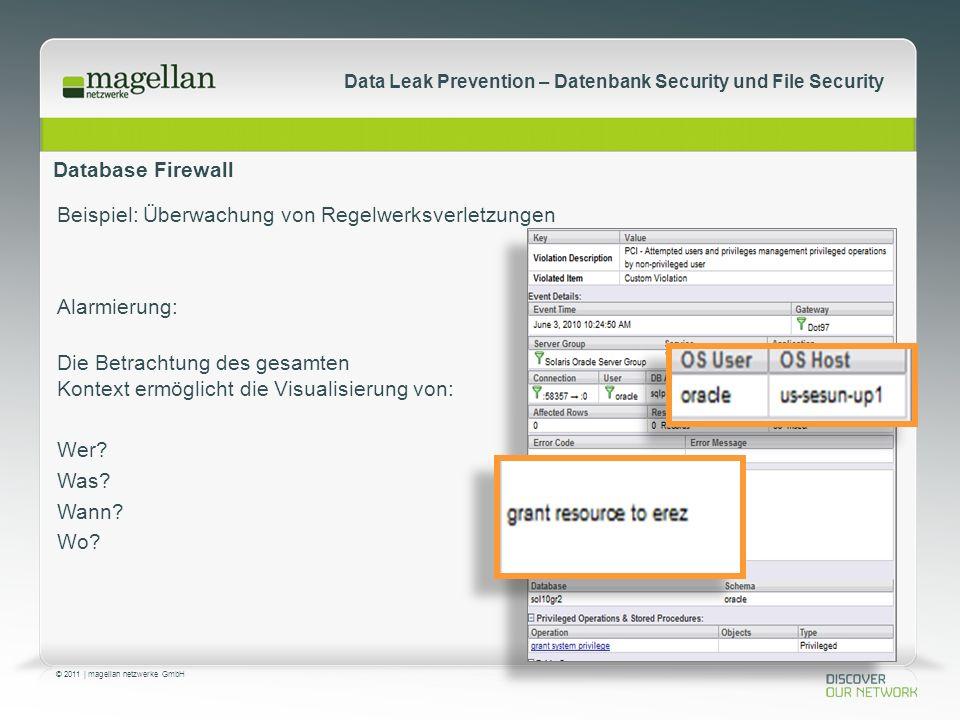 © 2011 | magellan netzwerke GmbH Data Leak Prevention – Datenbank Security und File Security Database Firewall Beispiel: Überwachung von Regelwerksverletzungen Alarmierung: Die Betrachtung des gesamten Kontext ermöglicht die Visualisierung von: Wer.