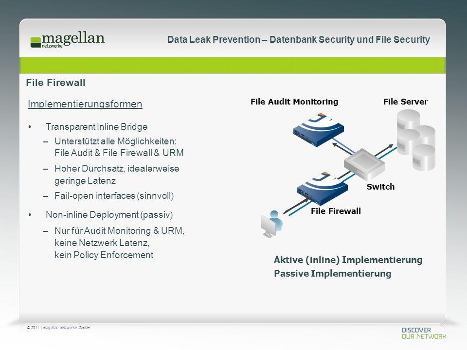 © 2011 | magellan netzwerke GmbH Data Leak Prevention – Datenbank Security und File Security File Firewall Transparent Inline Bridge –Unterstützt alle Möglichkeiten: File Audit & File Firewall & URM –Hoher Durchsatz, idealerweise geringe Latenz –Fail-open interfaces (sinnvoll) Non-inline Deployment (passiv) –Nur für Audit Monitoring & URM, keine Netzwerk Latenz, kein Policy Enforcement Switch File Firewall File ServerFile Audit Monitoring Aktive (inline) Implementierung Passive Implementierung Implementierungsformen