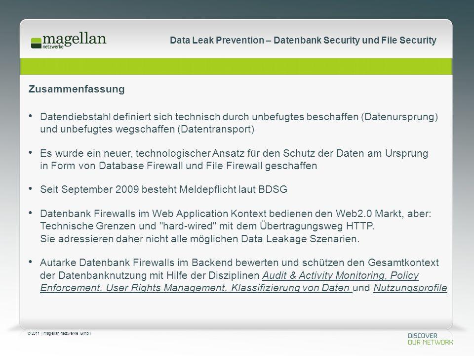 © 2011 | magellan netzwerke GmbH Data Leak Prevention – Datenbank Security und File Security Zusammenfassung Datendiebstahl definiert sich technisch durch unbefugtes beschaffen (Datenursprung) und unbefugtes wegschaffen (Datentransport) Es wurde ein neuer, technologischer Ansatz für den Schutz der Daten am Ursprung in Form von Database Firewall und File Firewall geschaffen Seit September 2009 besteht Meldepflicht laut BDSG Datenbank Firewalls im Web Application Kontext bedienen den Web2.0 Markt, aber: Technische Grenzen und hard-wired mit dem Übertragungsweg HTTP.