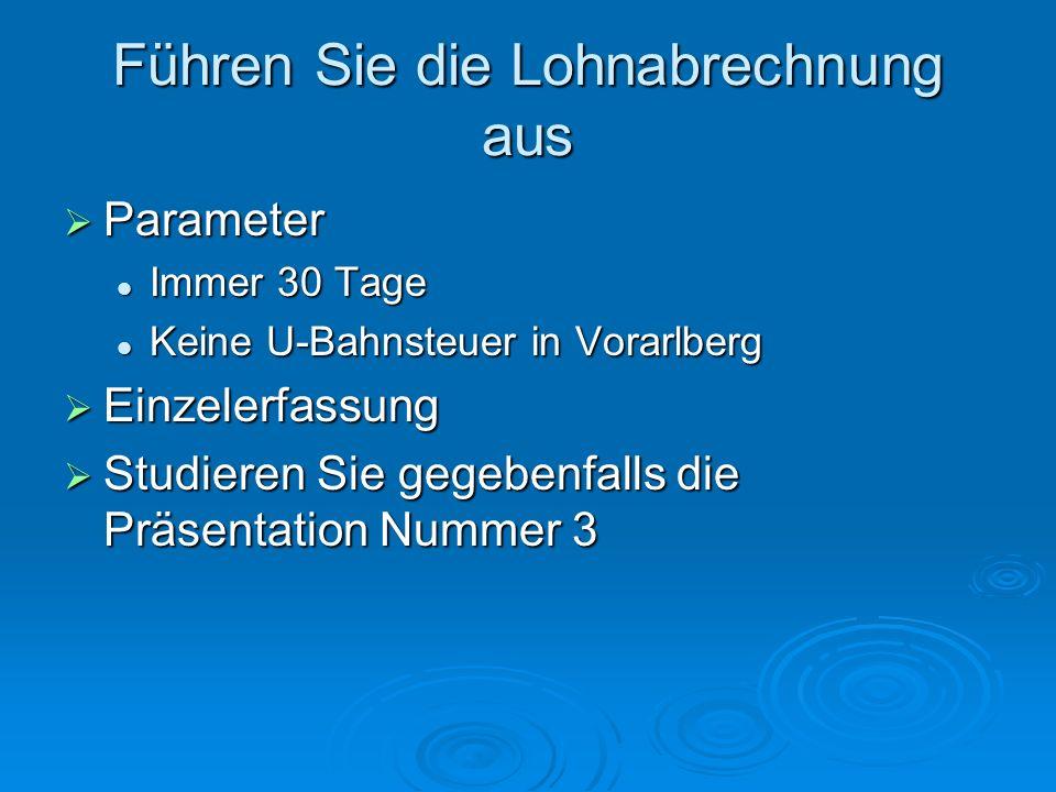 Führen Sie die Lohnabrechnung aus  Parameter Immer 30 Tage Immer 30 Tage Keine U-Bahnsteuer in Vorarlberg Keine U-Bahnsteuer in Vorarlberg  Einzelerfassung  Studieren Sie gegebenfalls die Präsentation Nummer 3