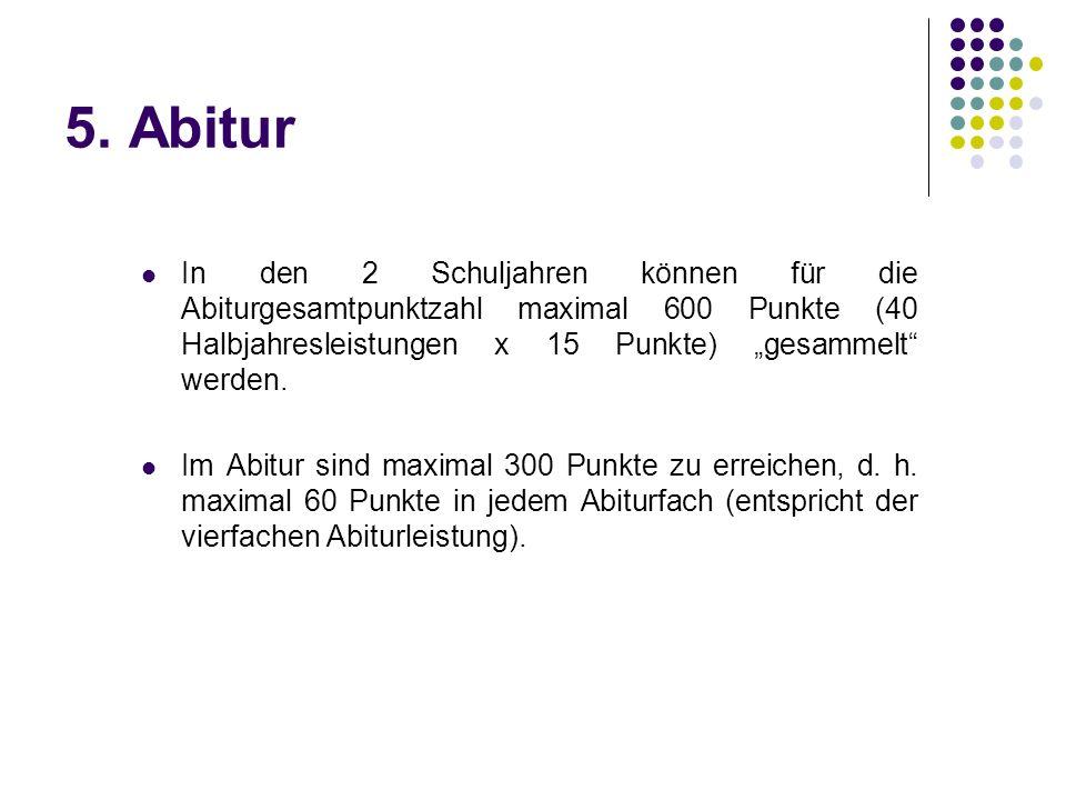 """5. Abitur In den 2 Schuljahren können für die Abiturgesamtpunktzahl maximal 600 Punkte (40 Halbjahresleistungen x 15 Punkte) """"gesammelt"""" werden. Im Ab"""