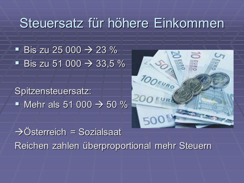 Steuersatz für höhere Einkommen  Bis zu 25 000  23 %  Bis zu 51 000  33,5 % Spitzensteuersatz:  Mehr als 51 000  50 %  Österreich = Sozialsaat
