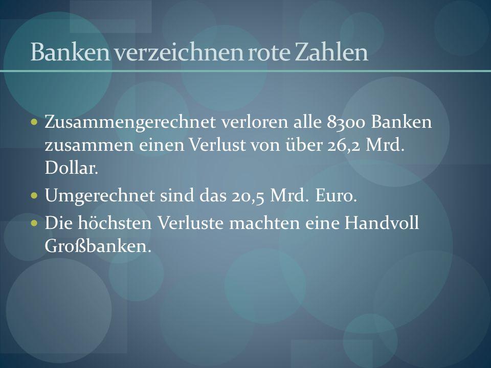 Banken verzeichnen rote Zahlen Zusammengerechnet verloren alle 8300 Banken zusammen einen Verlust von über 26,2 Mrd.