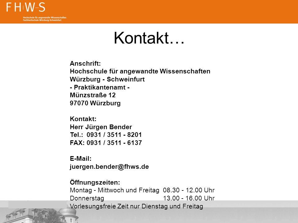 Kontakt… Anschrift: Hochschule für angewandte Wissenschaften Würzburg - Schweinfurt - Praktikantenamt - Münzstraße 12 97070 Würzburg Kontakt: Herr Jürgen Bender Tel.: 0931 / 3511 - 8201 FAX: 0931 / 3511 - 6137 E-Mail: juergen.bender@fhws.de Öffnungszeiten: Montag - Mittwoch und Freitag 08.30 - 12.00 Uhr Donnerstag 13.00 - 16.00 Uhr Vorlesungsfreie Zeit nur Dienstag und Freitag