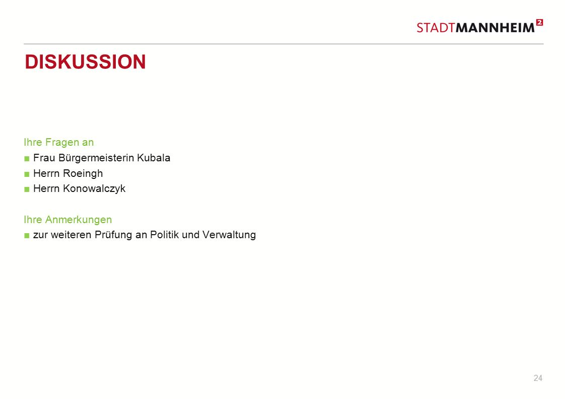 24 DISKUSSION Ihre Fragen an ■ Frau Bürgermeisterin Kubala ■ Herrn Roeingh ■ Herrn Konowalczyk Ihre Anmerkungen ■ zur weiteren Prüfung an Politik und