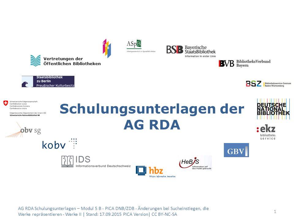 Schulungsunterlagen der AG RDA 1 Vertretungen der Öffentlichen Bibliotheken AG RDA Schulungsunterlagen – Modul 5 B - PICA DNB/ZDB - Änderungen bei Sucheinstiegen, die Werke repräsentieren - Werke II | Stand: 17.09.2015 PICA Version| CC BY-NC-SA