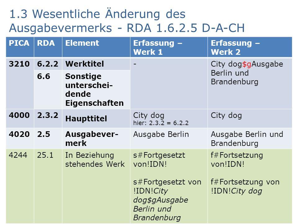 1.3 Wesentliche Änderung des Ausgabevermerks - RDA 1.6.2.5 D-A-CH AG RDA Schulungsunterlagen – Modul 5 B - PICA DNB/ZDB - Änderungen bei Sucheinstiegen, die Werke repräsentieren - Werke II | Stand: 17.09.2015 PICA Version| CC BY-NC-SA 12 PICARDAElementErfassung – Werk 1 Erfassung – Werk 2 32106.2.2Werktitel-City dog$gAusgabe Berlin und Brandenburg 6.6 Sonstige unterschei- dende Eigenschaften 40002.3.2 Haupttitel City dog hier: 2.3.2 = 6.2.2 City dog 40202.5 Ausgabever- merk Ausgabe BerlinAusgabe Berlin und Brandenburg 424425.1In Beziehung stehendes Werk s#Fortgesetzt von!IDN.