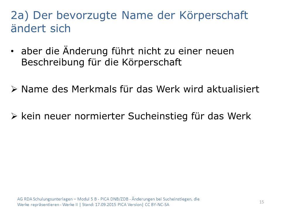 2a) Der bevorzugte Name der Körperschaft ändert sich aber die Änderung führt nicht zu einer neuen Beschreibung für die Körperschaft  Name des Merkmals für das Werk wird aktualisiert  kein neuer normierter Sucheinstieg für das Werk AG RDA Schulungsunterlagen – Modul 5 B - PICA DNB/ZDB - Änderungen bei Sucheinstiegen, die Werke repräsentieren - Werke II | Stand: 17.09.2015 PICA Version| CC BY-NC-SA 15