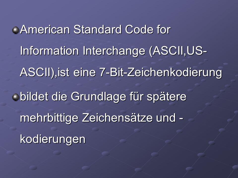 American Standard Code for Information Interchange (ASCII,US- ASCII),ist eine 7-Bit-Zeichenkodierung bildet die Grundlage für spätere mehrbittige Zeic