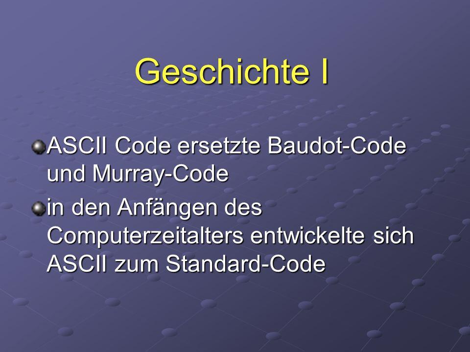 Geschichte I ASCII Code ersetzte Baudot-Code und Murray-Code in den Anfängen des Computerzeitalters entwickelte sich ASCII zum Standard-Code