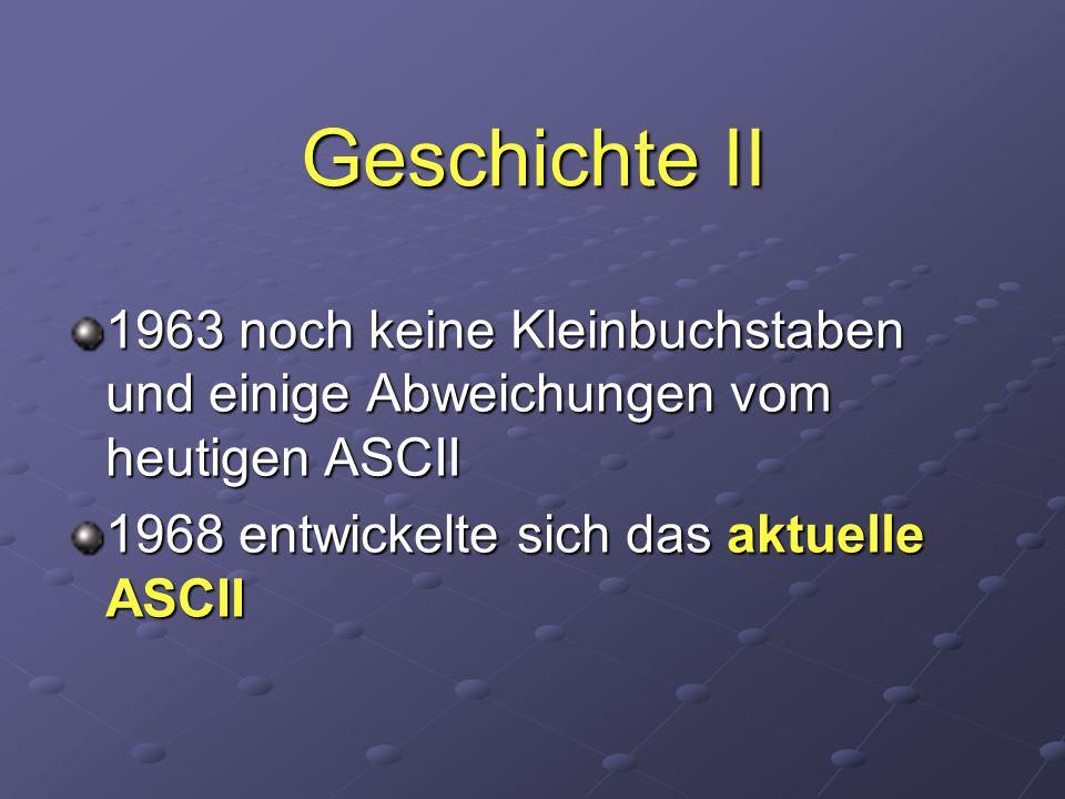 Geschichte II 1963 noch keine Kleinbuchstaben und einige Abweichungen vom heutigen ASCII 1968 entwickelte sich das aktuelle ASCII