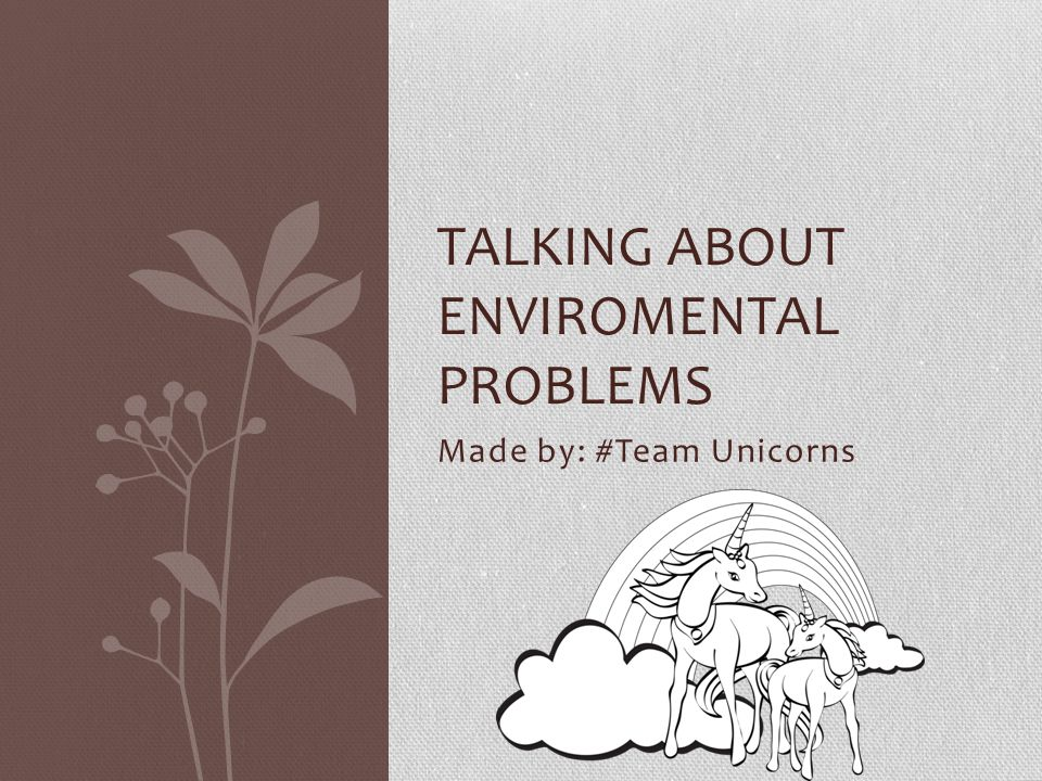 Made by: #Team Unicorns TALKING ABOUT ENVIROMENTAL PROBLEMS